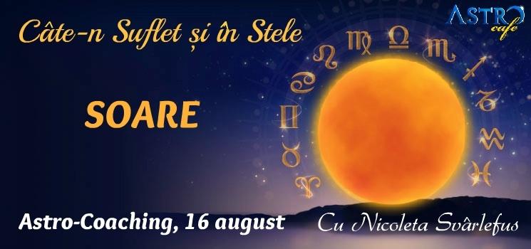 Cate-n Suflet si in Stele: SOARE. Astro-Coaching cu Nicoleta Svârlefus, 16 august 2015