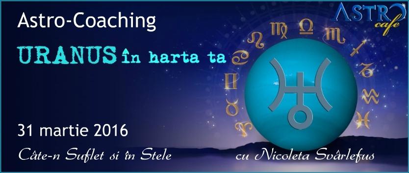 Cate-n Suflet si in Stele: U R A N U S  in harta natala. Astro-Coaching cu Nicoleta Svârlefus, 31 martie 2016